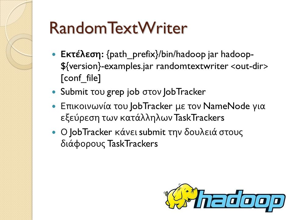 RandomTextWriter Εκτέλεση: {path_prefix}/bin/hadoop jar hadoop- ${version}-examples.jar randomtextwriter <out-dir> [conf_file]